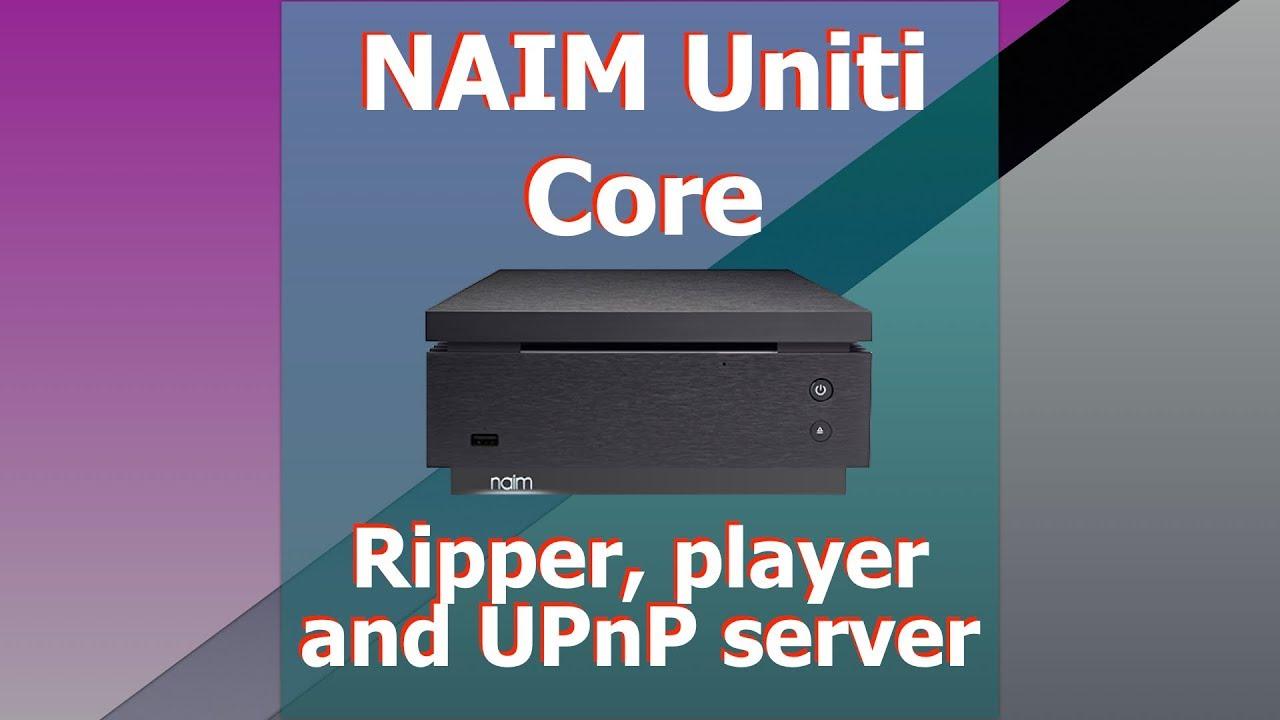 Naim Uniti Core ripper, player and UPnP server