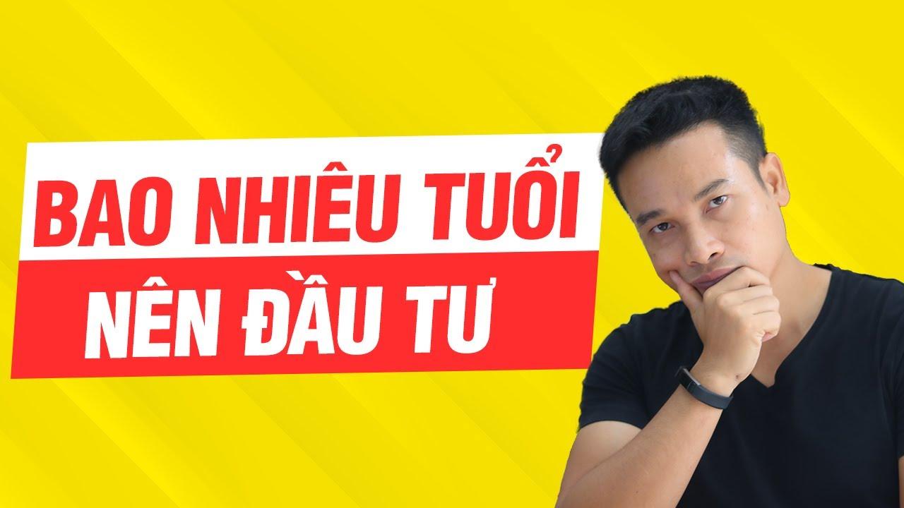 BAO NHIÊU TUỔI THÌ NÊN ĐẦU TƯ?   Thai Pham