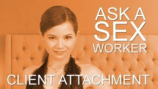 Ask a Sex Worker- How do you handle Client Attachment?