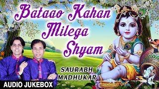 Bataao Kahan Milega Shyam I Krishna Bhajans I SAURABH, MADHUKAR I Full Audio Songs Juke Box
