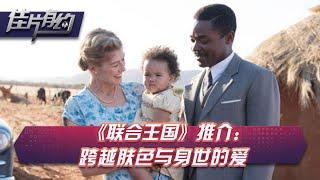 《联合王国》推介:跨越肤色与身世的爱【佳片有约 | 】