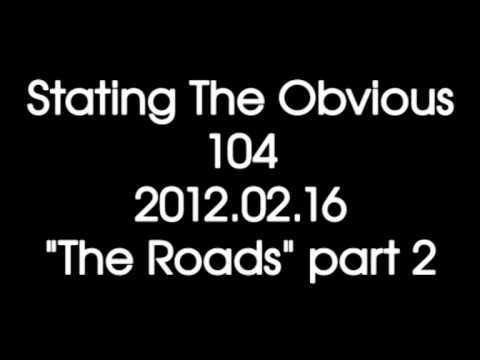"Stating The Obvious #104 - ""The Roads"" part 2"