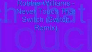 Robbie Williams - Never Touch That Switch (Switch Remix)