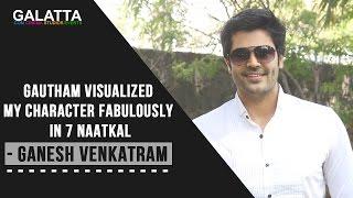 Gautham visualized my character fabulously in 7 Naatkal - Ganesh Venkatram