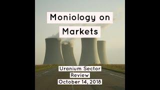 Moniology On Markets: Uranium Sector Review, October 14, 2018