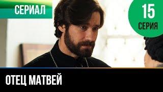 ▶️ Отец Матвей 15 серия - Мелодрама | Фильмы и сериалы - Русские мелодрамы