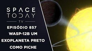WASP-12b Um Exoplaneta Preto como Piche - Space Today TV Ep.857