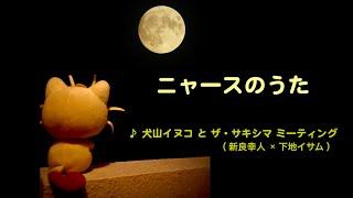 『ニャースのうた』♪ 犬山イヌコ と ザ・サキシマ ミーティング(新良幸人×下地イサム).ver ♪