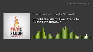 Should the Miami Heat Trade for Russell Westbrook?