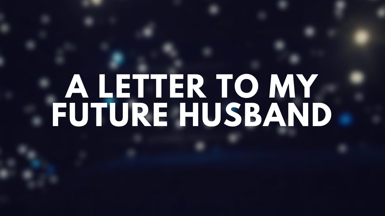 a letter for my future husband Dear mr melissa blake: first of all, yes, i know it's been many, many months since i wrote a letters to my future husband to, well, you and for that, i am truly sorry, but in my defense, i have been sort of busy tearing up the writing scene.