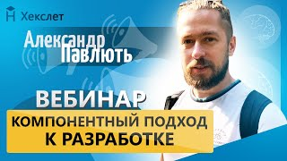 Компонентный подход к разработке продуктов: вебинар с Александром Павлютем