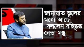 জামায়াত ভুলের মধ্যে আছে- বললেন বহিষ্কৃত নেতা মন্জু | Exclusive Interview