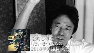 松崎しげる 2018年9月5日(水)発売 ミニアルバム「たいせつなもの~Goodie...