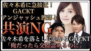 【衝撃】佐々木希に急接近のGACKT、アンジャッシュ・渡部建と共演NGに?...