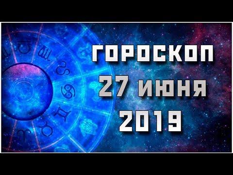 ГОРОСКОП НА 27 ИЮНЯ 2019 / ПРАВДИВЫЙ ГОРОСКОП