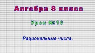 Алгебра 8 класс (Урок№16 - Рациональные числа.)