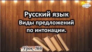 """Русский язык. Урок №6. Тема: """"Виды предложений по интонации"""""""
