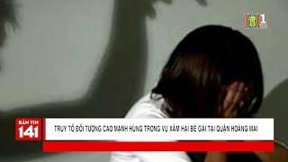 Truy tố đối tượng Cao Mạnh Hùng trong vụ xâm hại bé gái tại quận Hoàng Mai | Tin nóng | Tin tức 141