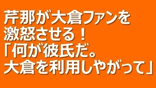 芹那が関ジャニ∞・大倉忠義ファンを激怒させる!「何が彼氏だ。大倉を利...