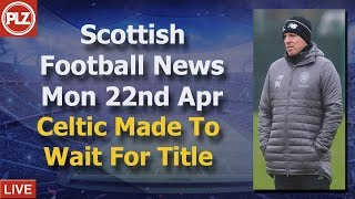 Celtic Made To Wait For Title - Monday 22nd April - PLZ Scottish Football News