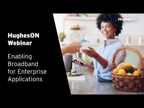 HughesON Webinar: Enabling Broadband for Enterprise Applications