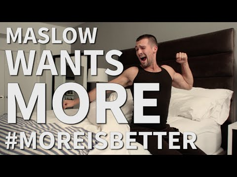 Maslow Wants MORE - #MoreIsBetter