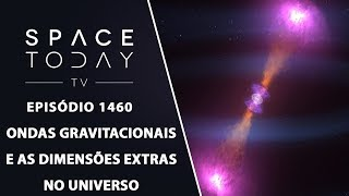 Ondas Gravitacionais E As Dimensões Extras do Universo - Space Today TV Ep.1460
