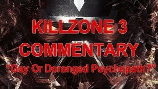 "Killzone 3 Commentary - ""Gay or Deranged Psychopath?"""
