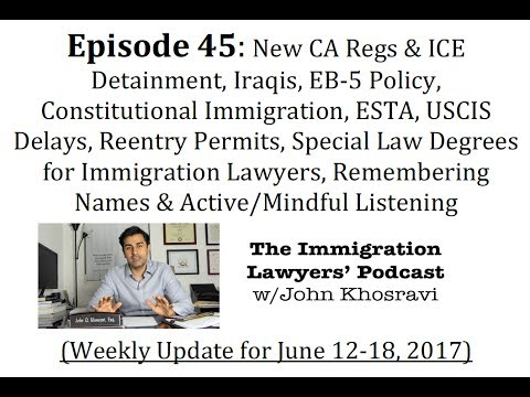 [45] CA Regs, ICE, Iraqis, EB-5, ESTA, Delays, I-131, Law Degrees, Names & Active Listening