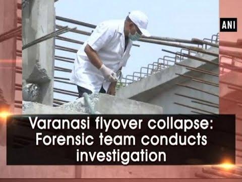 Varanasi flyover collapse: Forensic team conducts investigation - Uttar Pradesh News
