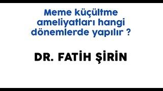 Dr. Fatih Şirin - Meme küçültme ameliyatları hangi dönemlerde yapılır ?