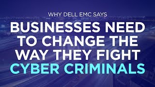 Why Dell EMC says businesses need to change the way they fight cyber criminals