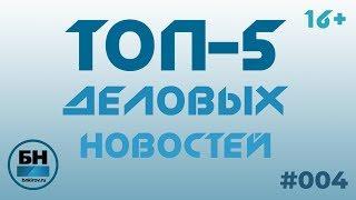 ТОП-5 Деловых Новостей #004