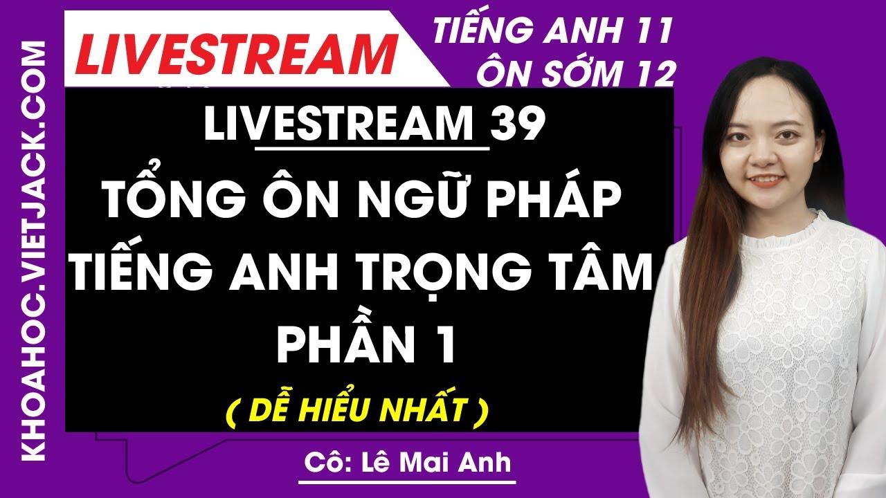 [Livestream 39] Tổng ôn ngữ pháp tiếng Anh trọng tâm phần 1 - Tiếng Anh 11 Ôn sớm 12 - Cô Mai Anh