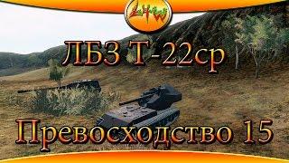 ЛБЗ Т-22ср Превосходство 15 Финал мучений ~World of Tanks~