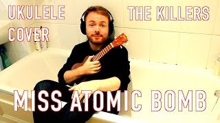Miss Atomic Bomb - The Killers (Awesome Ukulele Cover Version)