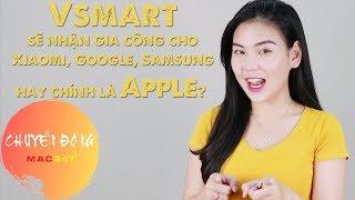 Vsmart sẽ nhận gia công cho Xiaomi, Google, Samsung hay chính là Apple?   Chuyển động Mac247   #35