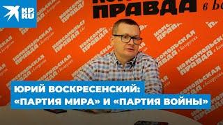 Юрий Воскресенский: «Партия мира» и «партия войны»