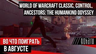 ВО ЧТО ПОИГРАТЬ В АВГУСТЕ: World of Warcraft Classic, Control, Ancestors: The Humankind Odyssey / Видео