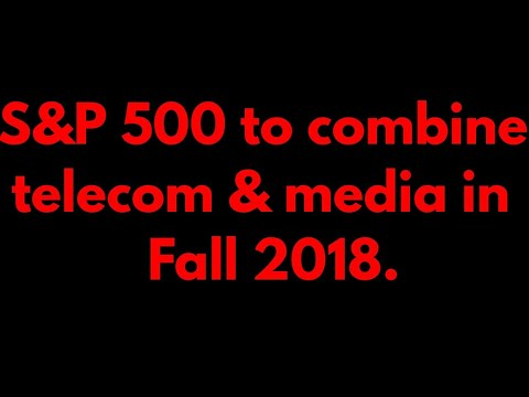 S&P 500 to combine telecom & media in Fall 2018.