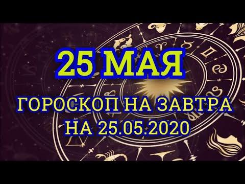 Гороскоп на завтра на 25.05.2020 | 25 Мая | Астрологический прогноз