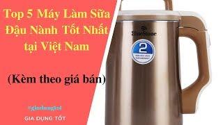 Top 5 Máy Làm Sữa Đậu Nành Tốt Nhất Tại Việt Nam 2018.