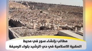 مطالب بإنشاء سور في محيط المقبرة الاسلامية في حي الرشيد بلواء الرصيفة