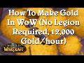 [World of Warcraft] How To Make Gold In WoW (12,000 Gold/hour, no LEGION required)