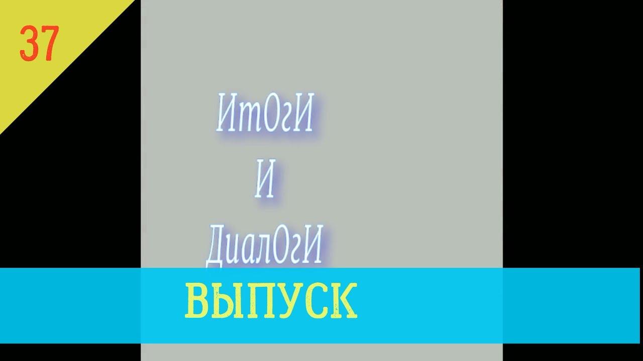 ИТОГИ И ДИАЛОГИ .Выпуск 37
