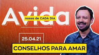CONSELHOS PARA AMAR / A Vida Nossa de Cada Dia - 25/04/21