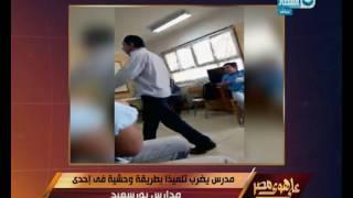 على هوى مصر - مدرس يضرب تلميذا بطريقة وحشية في إحدى مدارس بورسعيد