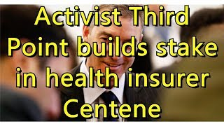 Activist Third Point builds stake in health insurer Centene