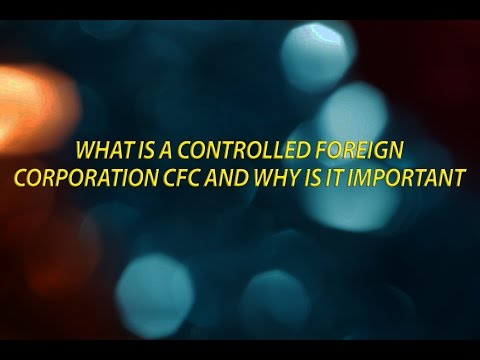 What is a Controlled Foreign Corporation   CFC   And why is it important