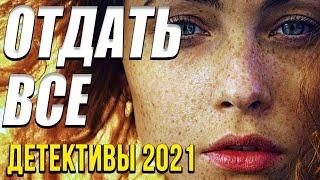Чудесный детективный фильм – Отдать все   Русские детективы новинки 2021